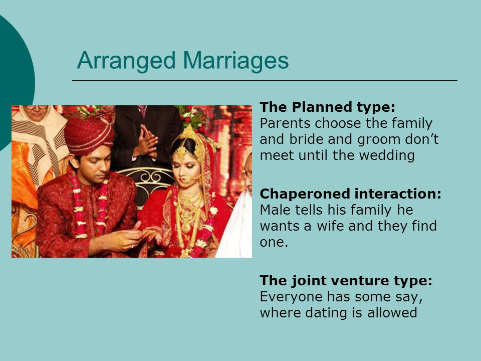 Arranged Marriages The Planned type: Parents choose the family and bride and groom don't meet until the wedding.