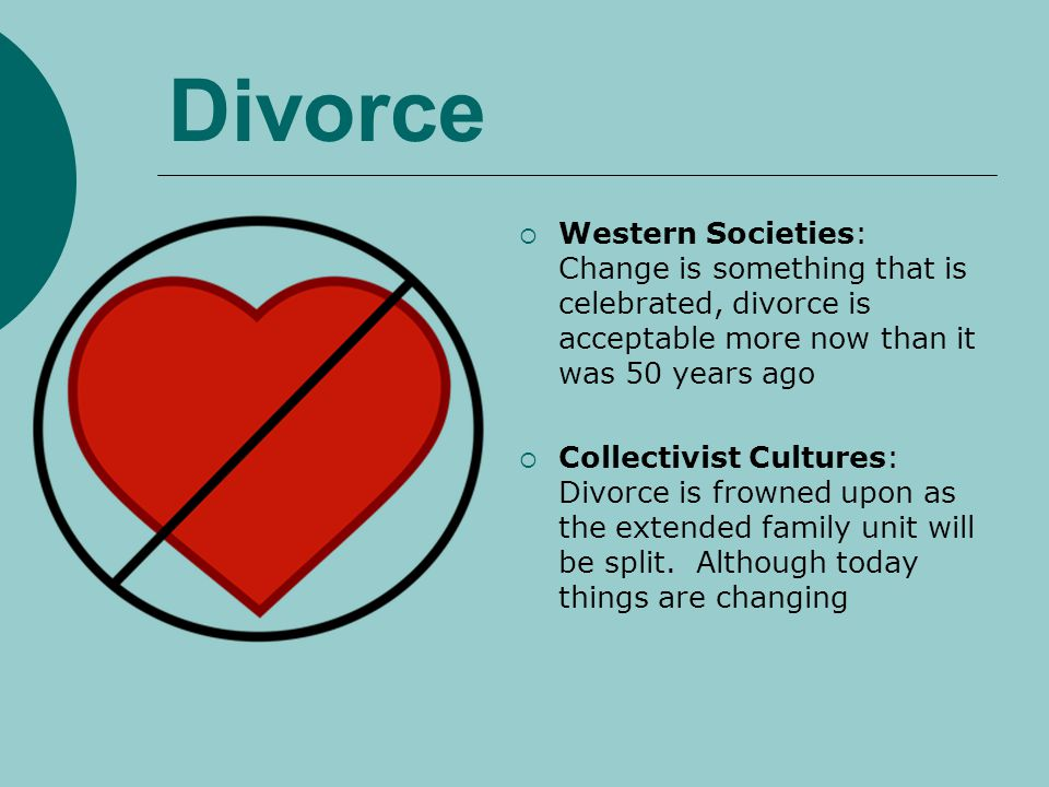 Divorce Western Societies: Change is something that is celebrated, divorce is acceptable more now than it was 50 years ago.
