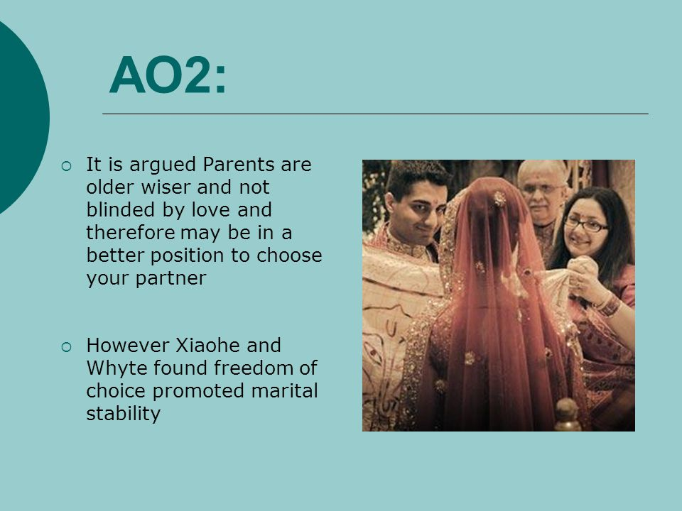 AO2: It is argued Parents are older wiser and not blinded by love and therefore may be in a better position to choose your partner.