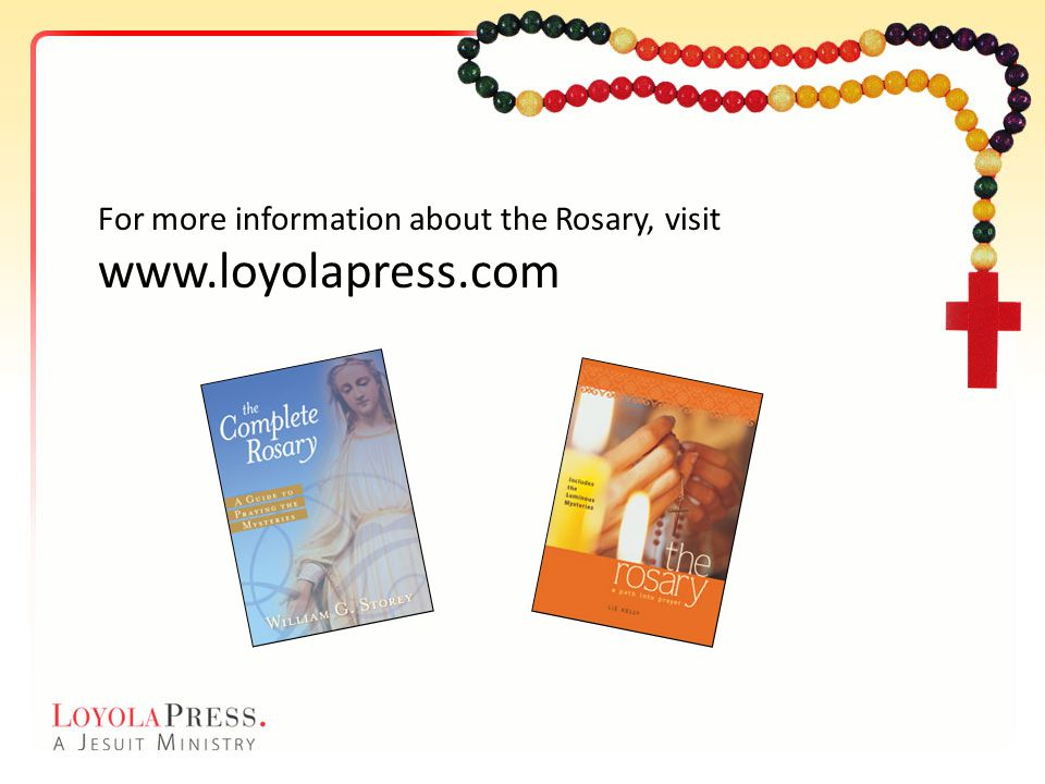 For more information about the Rosary, visit www.loyolapress.com