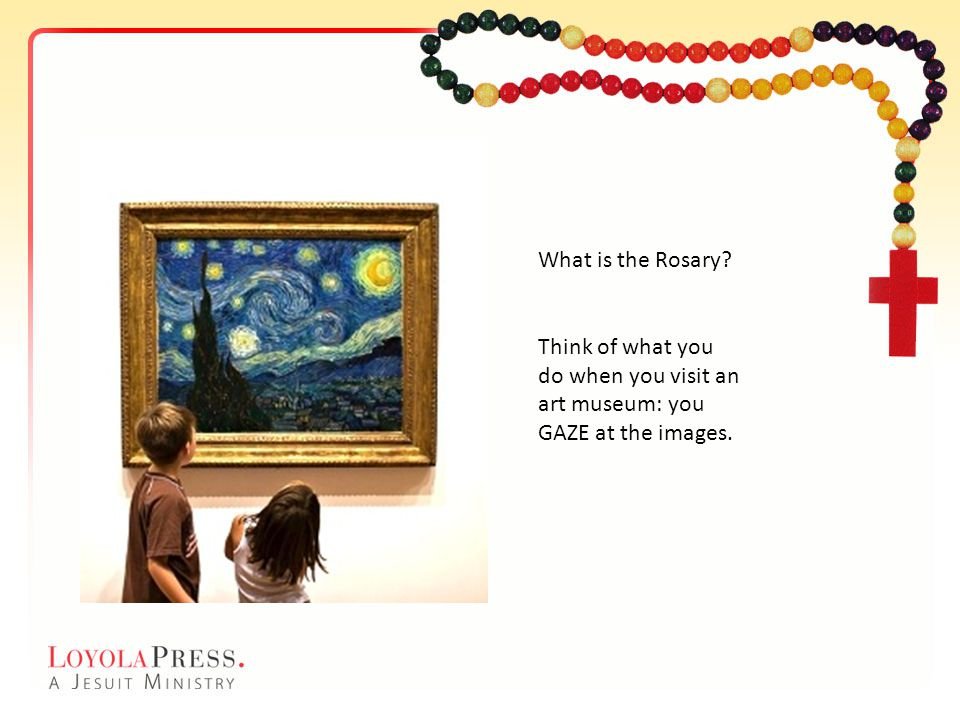 What is the Rosary Think of what you do when you visit an art museum: you GAZE at the images.