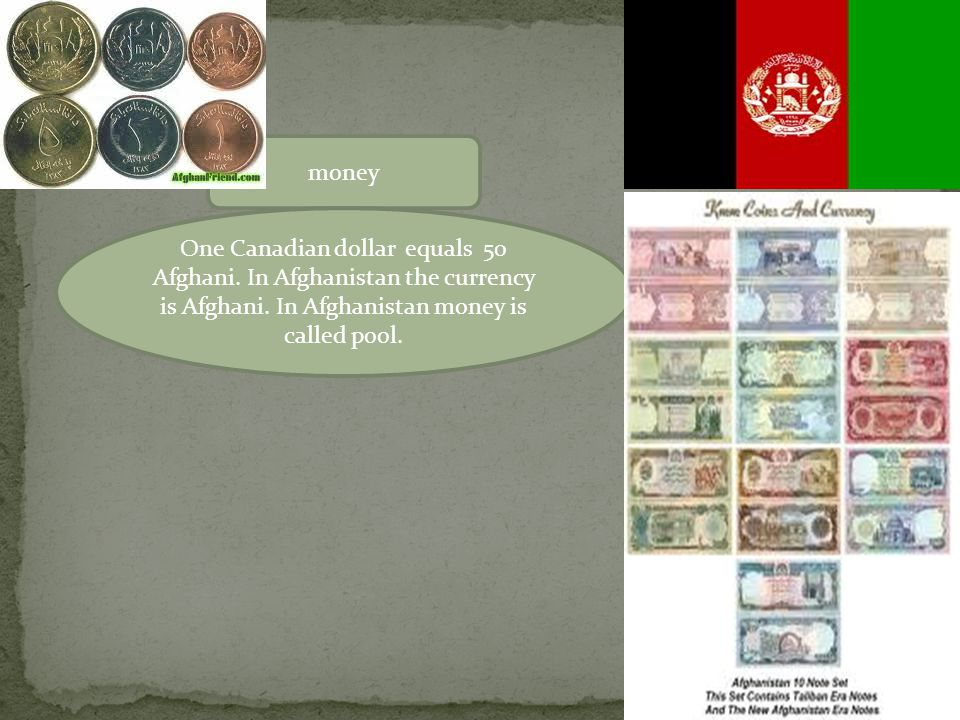 money One Canadian dollar equals 50 Afghani. In Afghanistan the currency is Afghani.