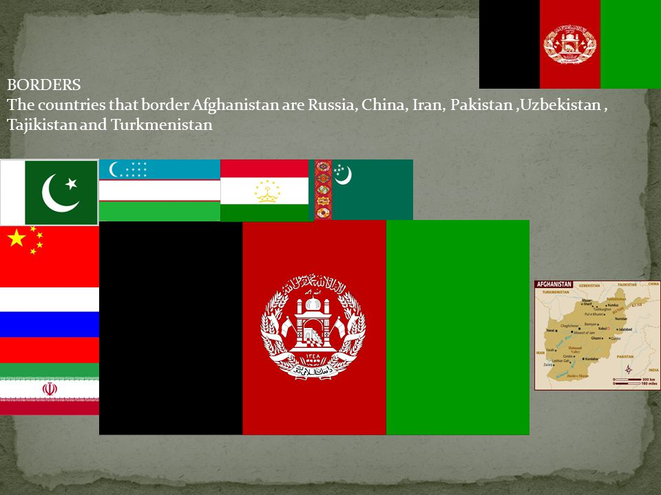 BORDERS The countries that border Afghanistan are Russia, China, Iran, Pakistan ,Uzbekistan , Tajikistan and Turkmenistan.