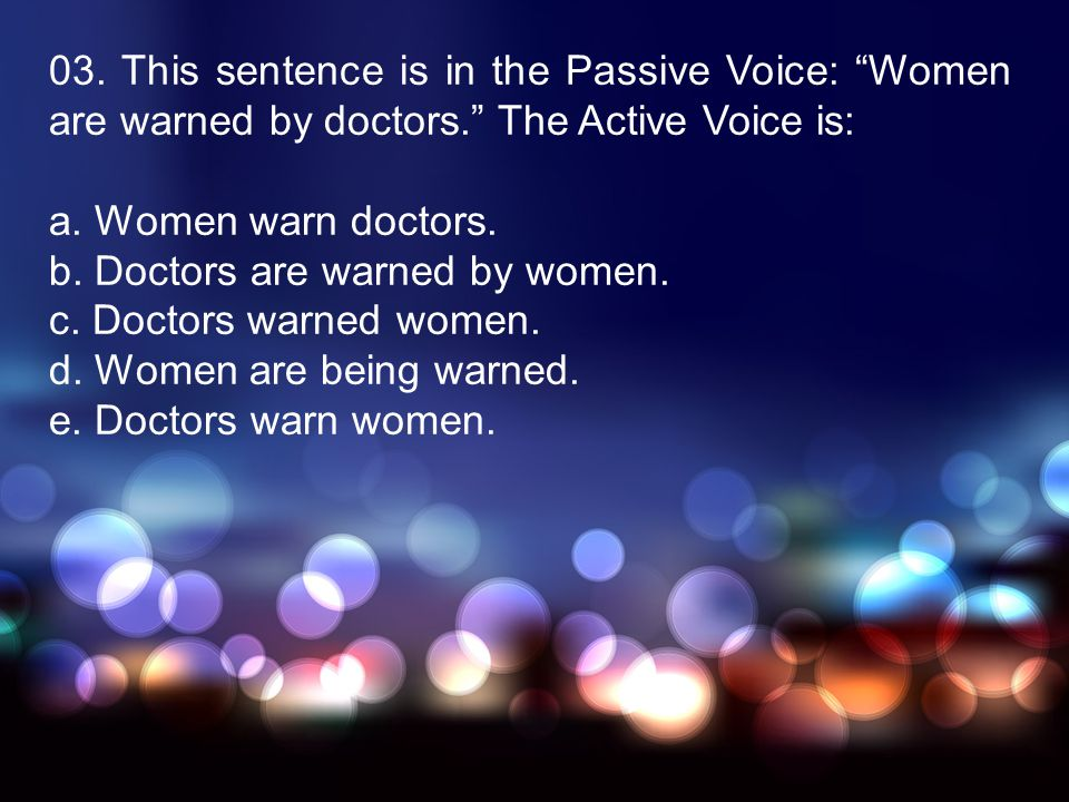 03. This sentence is in the Passive Voice: Women are warned by doctors. The Active Voice is: