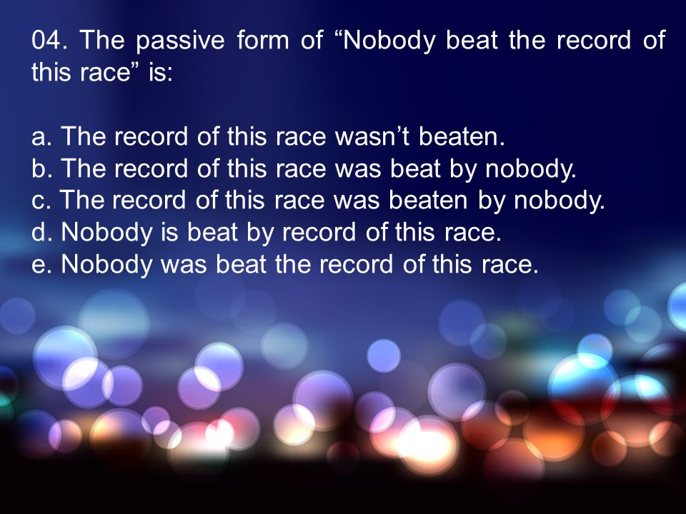 04. The passive form of Nobody beat the record of this race is:
