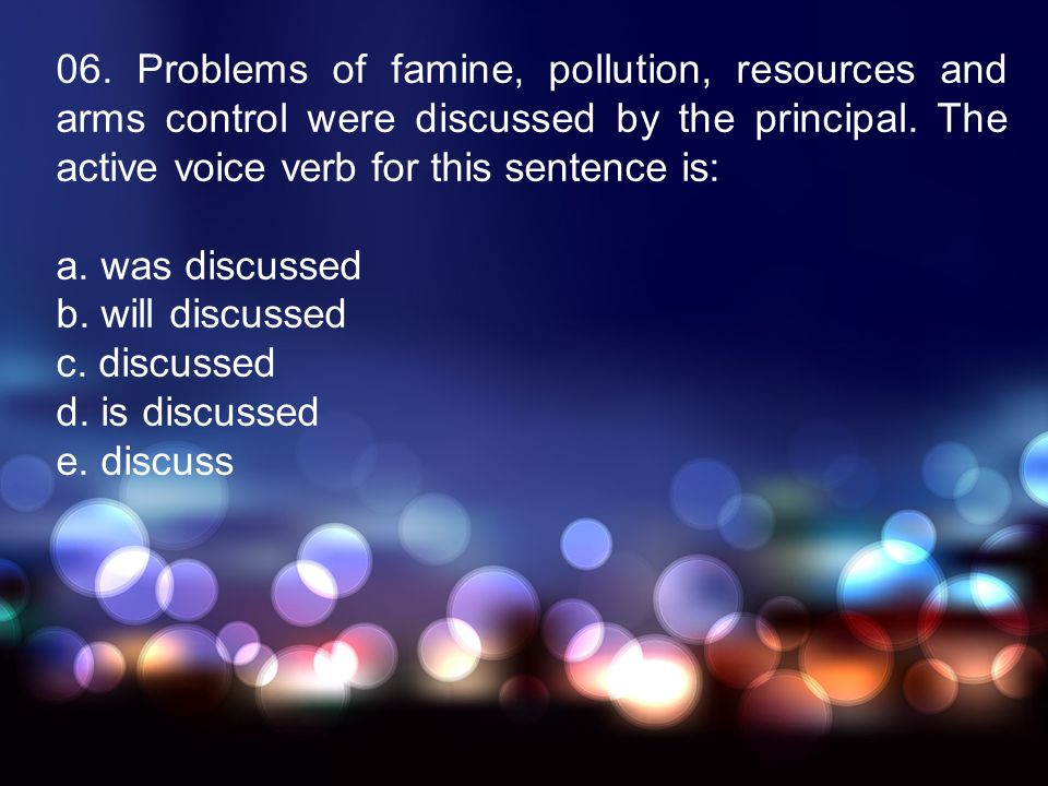 06. Problems of famine, pollution, resources and arms control were discussed by the principal. The active voice verb for this sentence is: