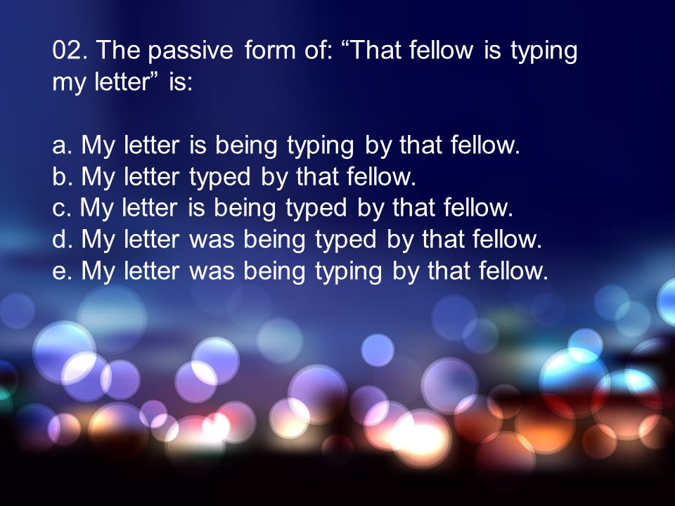 02. The passive form of: That fellow is typing my letter is: