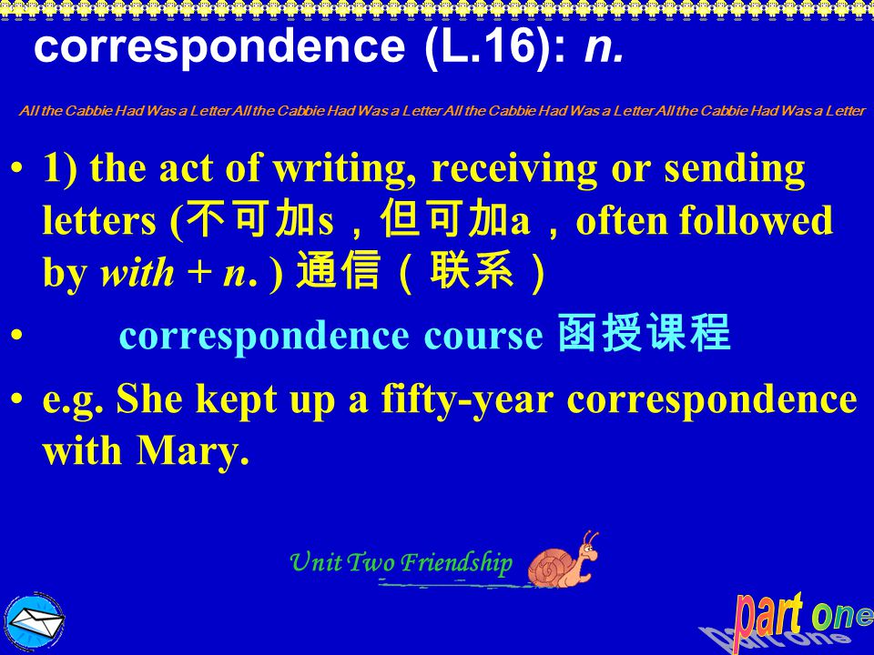 correspondence (L.16): n. 1) the act of writing, receiving or sending letters (不可加s,但可加a,often followed by with + n. ) 通信(联系)