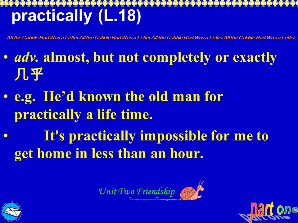 practically (L.18) adv. almost, but not completely or exactly 几乎