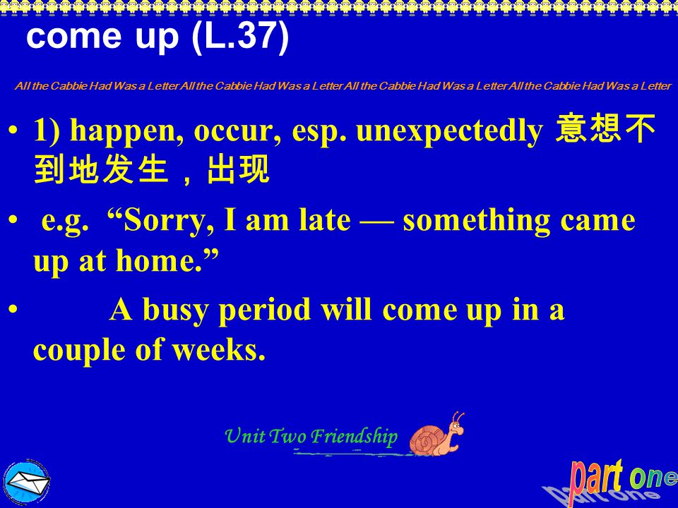 come up (L.37) 1) happen, occur, esp. unexpectedly 意想不到地发生,出现