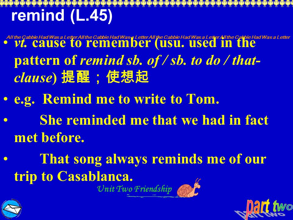 remind (L.45) vt. cause to remember (usu. used in the pattern of remind sb. of / sb. to do / that-clause) 提醒;使想起.