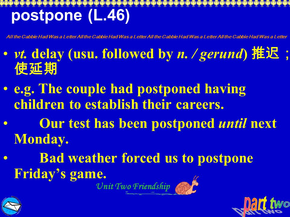 postpone (L.46) vt. delay (usu. followed by n. / gerund) 推迟;使延期
