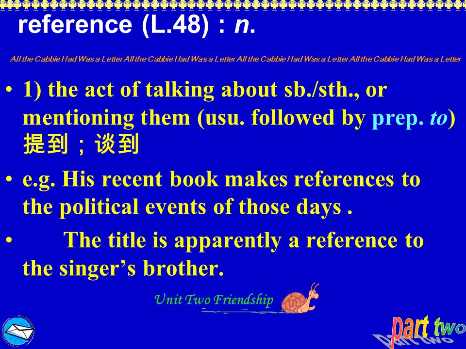 reference (L.48) : n. 1) the act of talking about sb./sth., or mentioning them (usu. followed by prep. to) 提到;谈到.