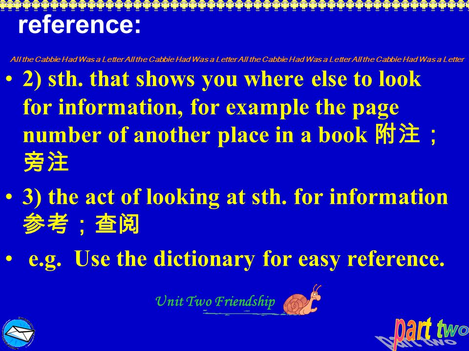 reference: 2) sth. that shows you where else to look for information, for example the page number of another place in a book 附注;旁注.