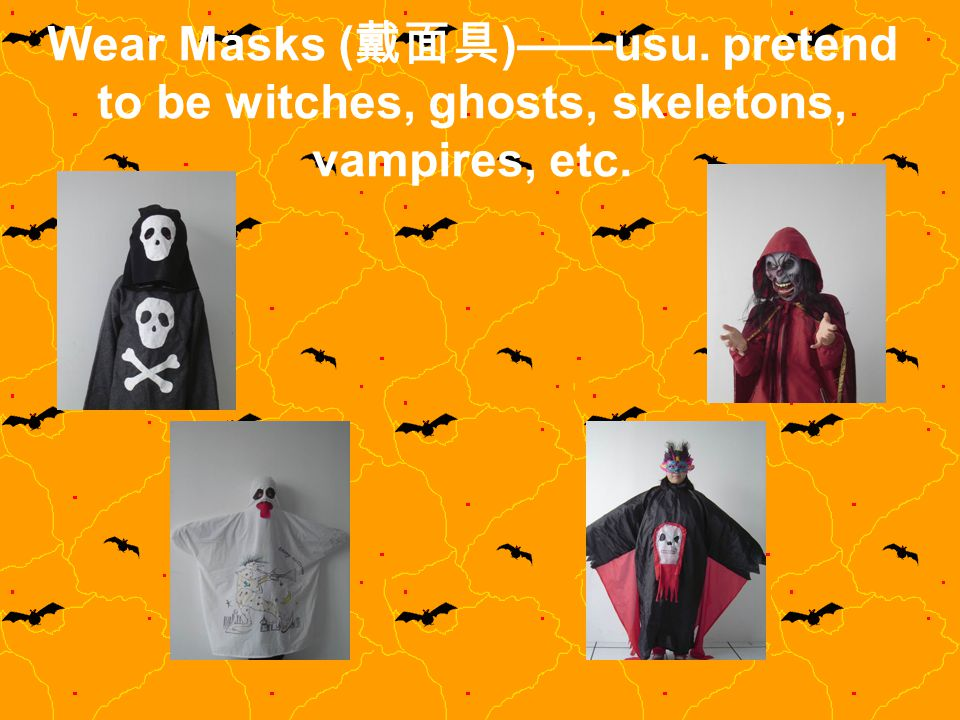 Wear Masks (戴面具)——usu. pretend to be witches, ghosts, skeletons, vampires, etc.
