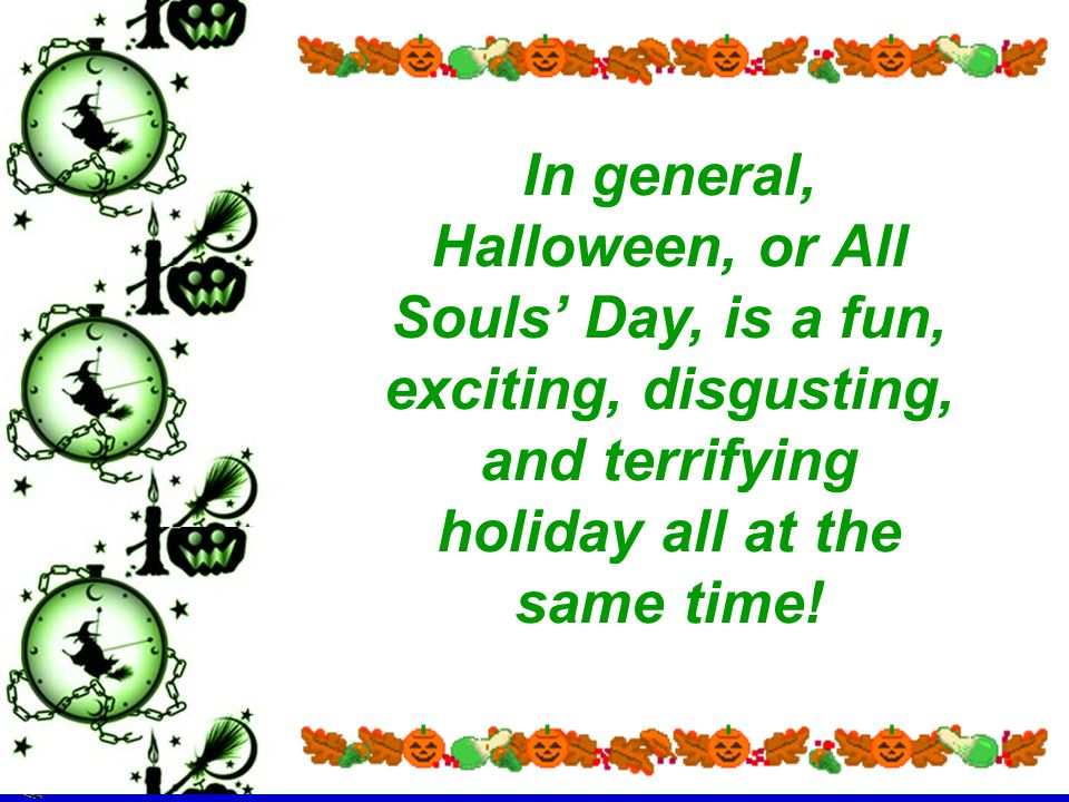 In general, Halloween, or All Souls' Day, is a fun, exciting, disgusting, and terrifying holiday all at the same time!