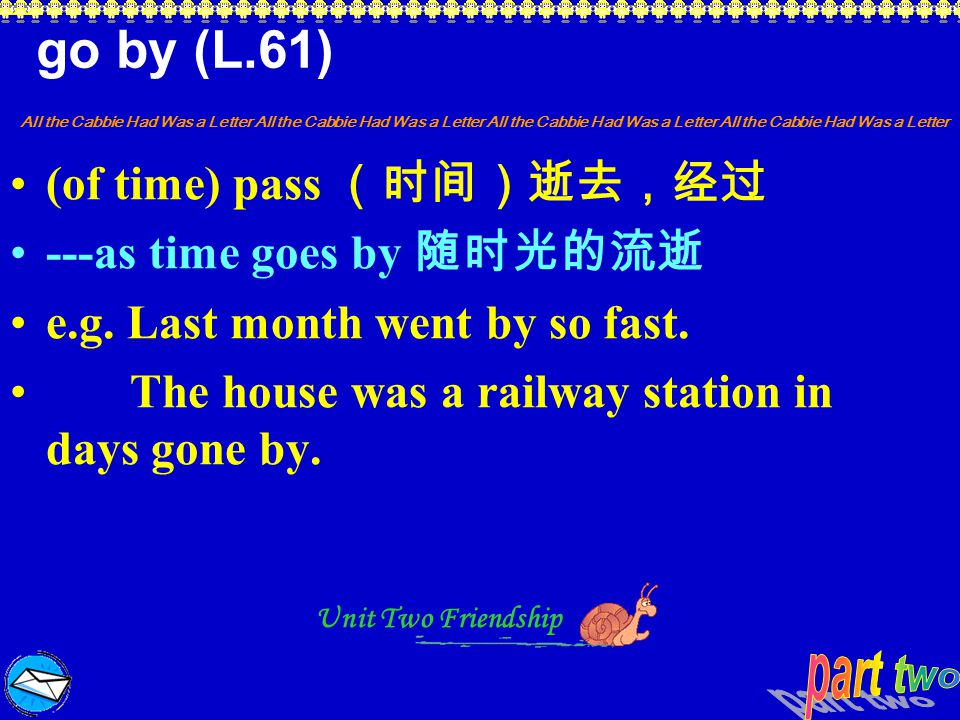 go by (L.61) (of time) pass (时间)逝去,经过 ---as time goes by 随时光的流逝
