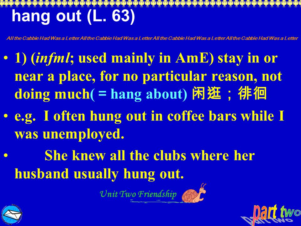 hang out (L. 63) 1) (infml; used mainly in AmE) stay in or near a place, for no particular reason, not doing much(=hang about) 闲逛;徘徊.