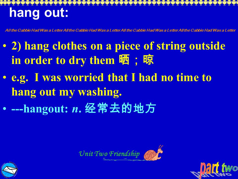 hang out: 2) hang clothes on a piece of string outside in order to dry them 晒;晾. e.g. I was worried that I had no time to hang out my washing.