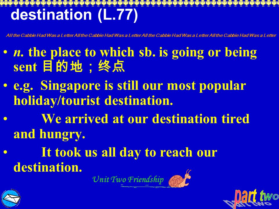 destination (L.77) n. the place to which sb. is going or being sent 目的地;终点. e.g. Singapore is still our most popular holiday/tourist destination.