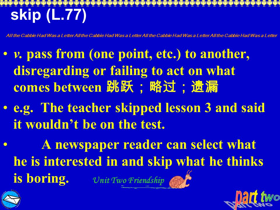 skip (L.77) v. pass from (one point, etc.) to another, disregarding or failing to act on what comes between 跳跃;略过;遗漏.