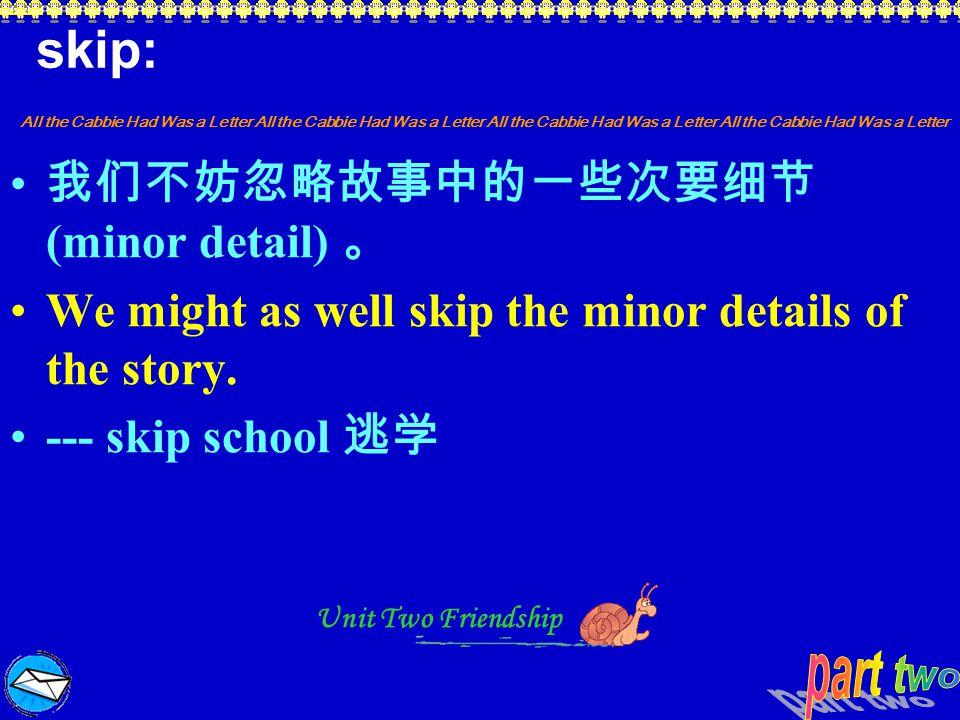 skip: 我们不妨忽略故事中的一些次要细节(minor detail) 。