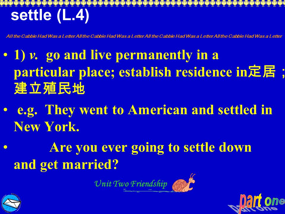 settle (L.4) 1) v. go and live permanently in a particular place; establish residence in定居;建立殖民地.