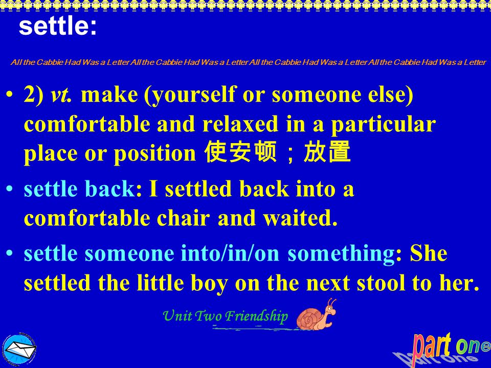 settle: 2) vt. make (yourself or someone else) comfortable and relaxed in a particular place or position 使安顿;放置.