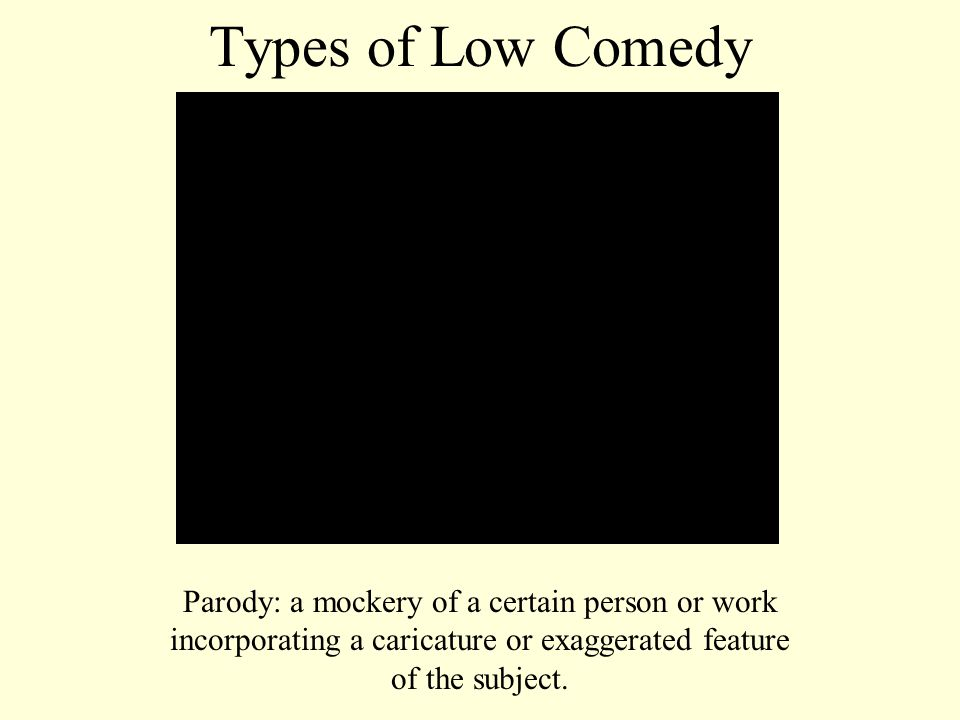 Types of Low Comedy Parody: a mockery of a certain person or work incorporating a caricature or exaggerated feature of the subject.