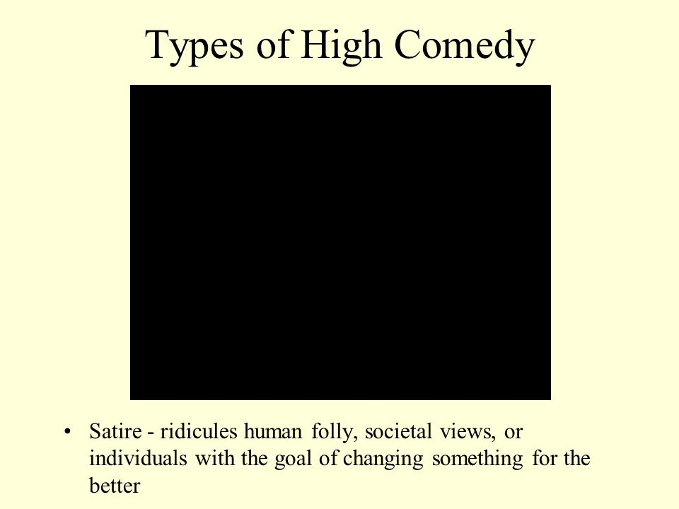 Types of High Comedy Satire - ridicules human folly, societal views, or individuals with the goal of changing something for the better.
