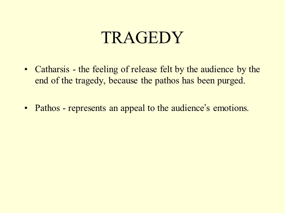 TRAGEDY Catharsis - the feeling of release felt by the audience by the end of the tragedy, because the pathos has been purged.