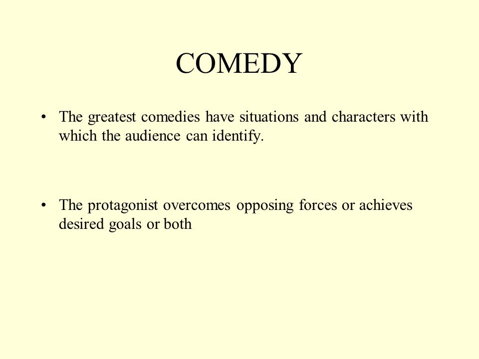 COMEDY The greatest comedies have situations and characters with which the audience can identify.