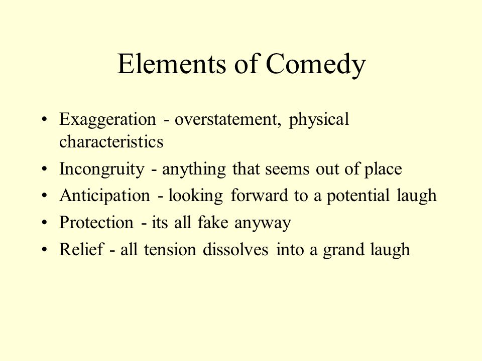 Elements of Comedy Exaggeration - overstatement, physical characteristics. Incongruity - anything that seems out of place.