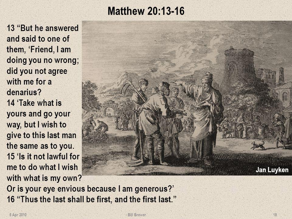 Matthew 20:13-16 13 But he answered and said to one of them, 'Friend, I am doing you no wrong; did you not agree with me for a denarius