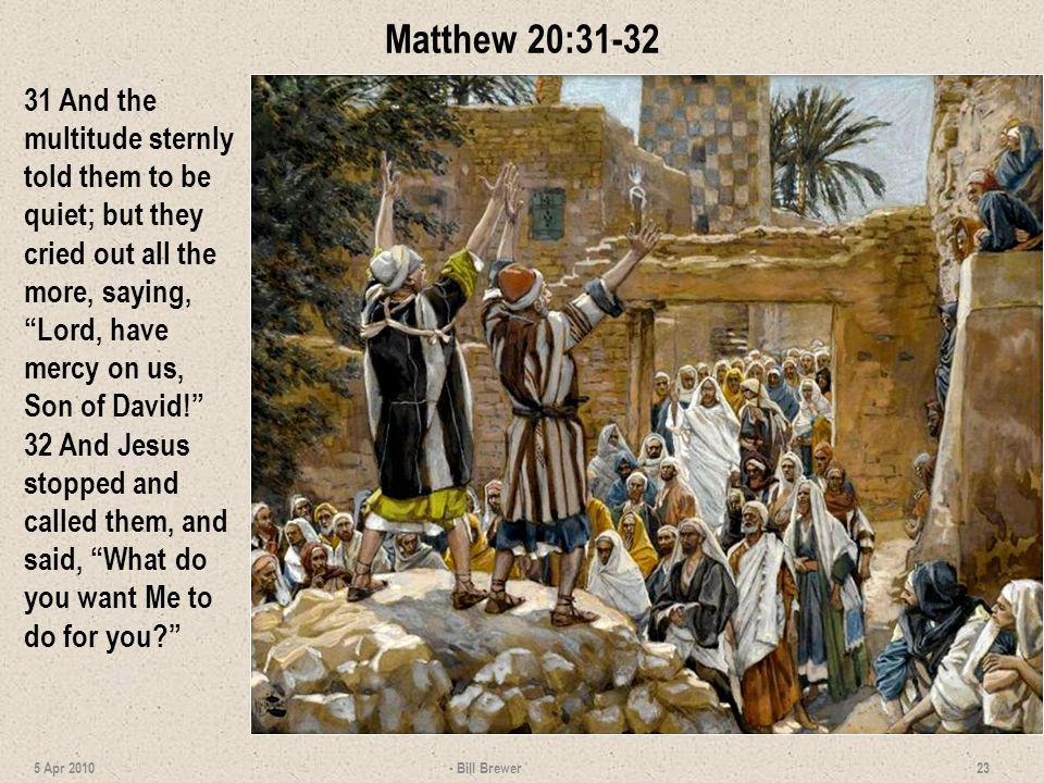 Matthew 20:31-32 31 And the multitude sternly told them to be quiet; but they cried out all the more, saying, Lord, have mercy on us, Son of David!