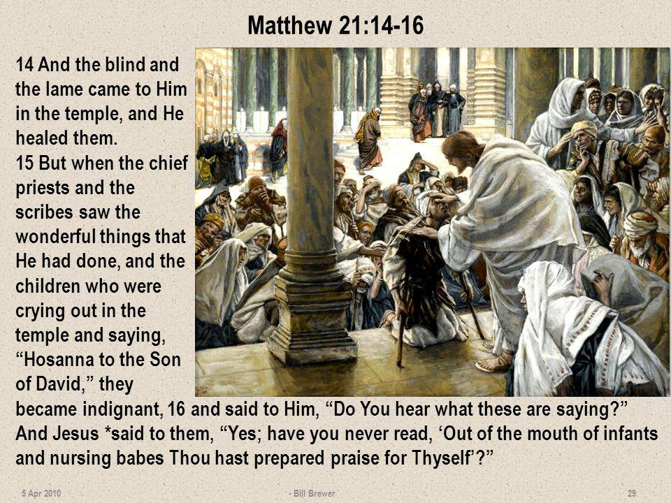 Matthew 21:14-16 14 And the blind and the lame came to Him in the temple, and He healed them.