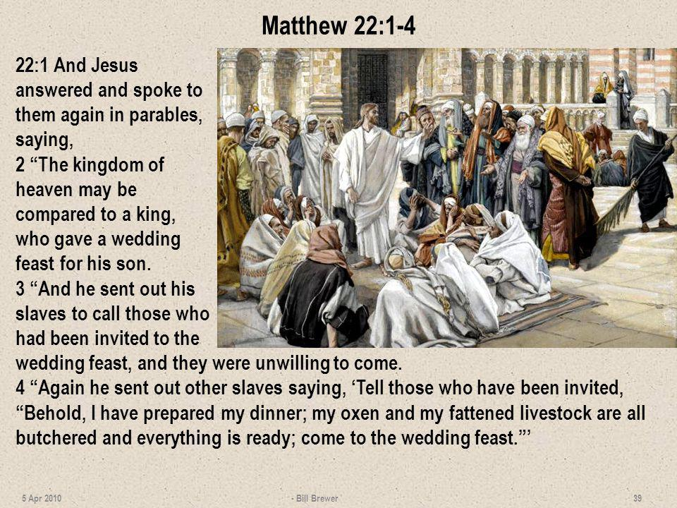 Matthew 22:1-4 22:1 And Jesus answered and spoke to them again in parables, saying,