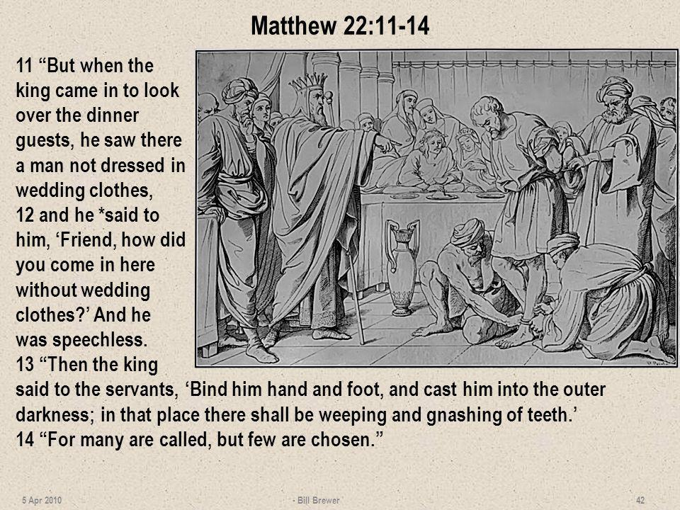 Matthew 22:11-14 11 But when the king came in to look over the dinner guests, he saw there a man not dressed in wedding clothes,