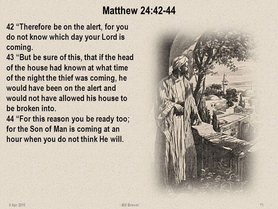 Matthew 24:42-44 42 Therefore be on the alert, for you do not know which day your Lord is coming.