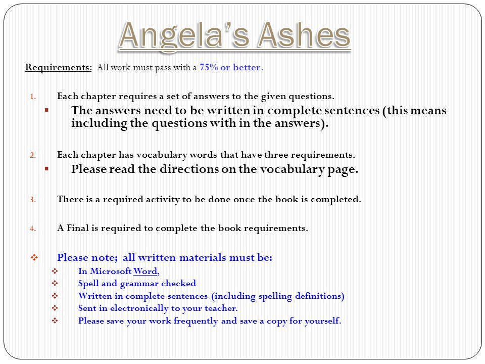 Angela's Ashes Requirements: All work must pass with a 75% or better. Each chapter requires a set of answers to the given questions.