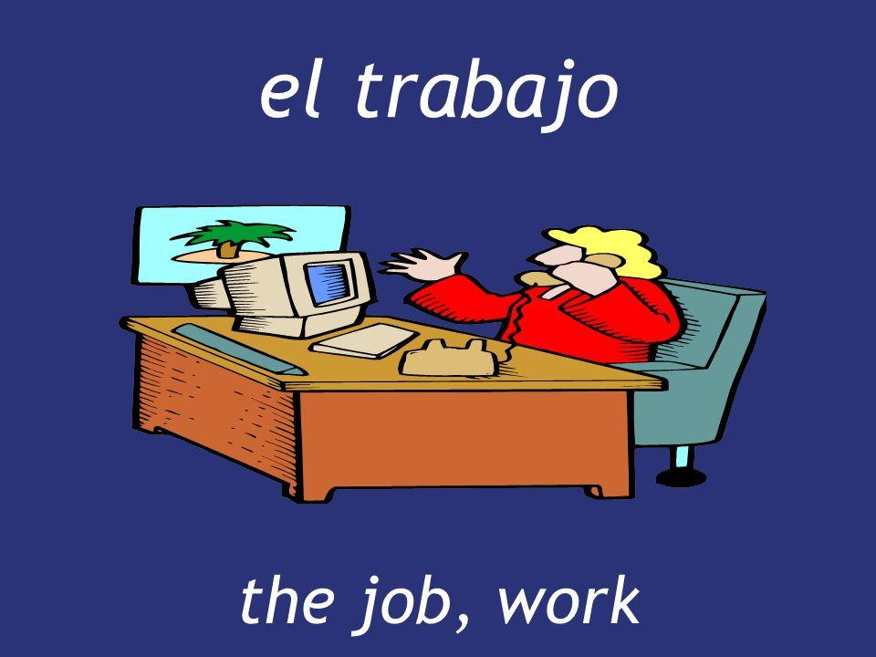 el trabajo the job, work
