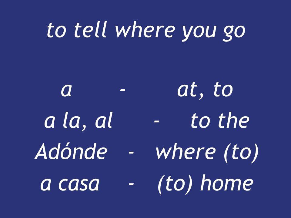 a - at, to a la, al - to the Adónde - where (to) a casa - (to) home