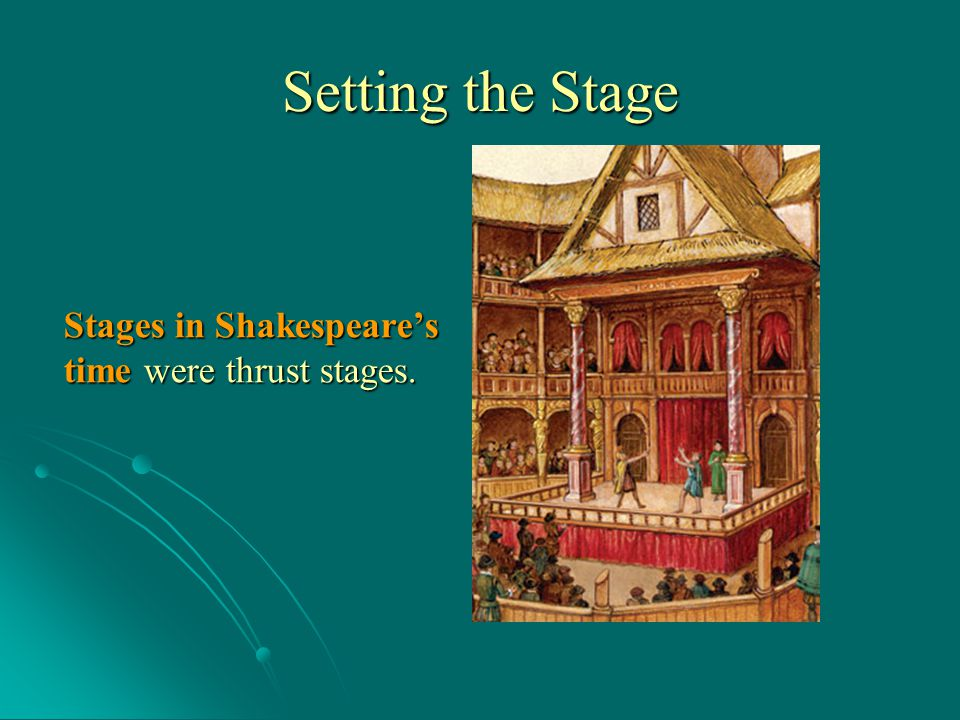 Setting the Stage Stages in Shakespeare's time were thrust stages.