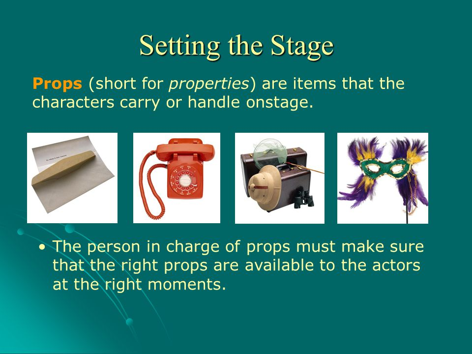 Setting the Stage Props (short for properties) are items that the characters carry or handle onstage.
