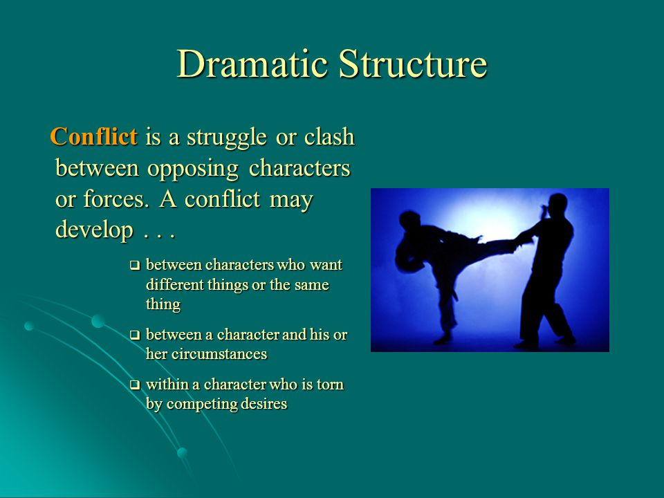 Dramatic Structure Conflict is a struggle or clash between opposing characters or forces. A conflict may develop