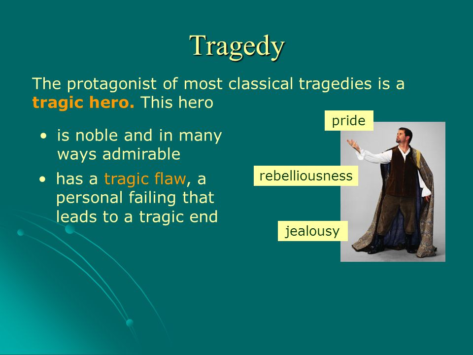 Tragedy The protagonist of most classical tragedies is a tragic hero. This hero. pride. is noble and in many ways admirable.