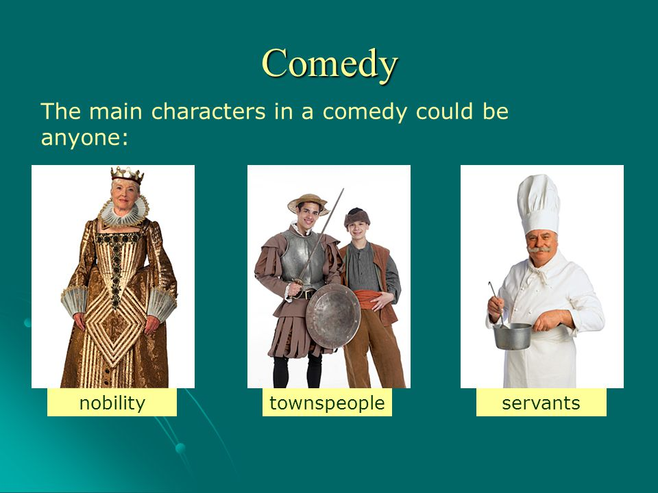 Comedy The main characters in a comedy could be anyone: nobility