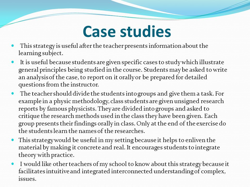 Case studies This strategy is useful after the teacher presents information about the learning subject.