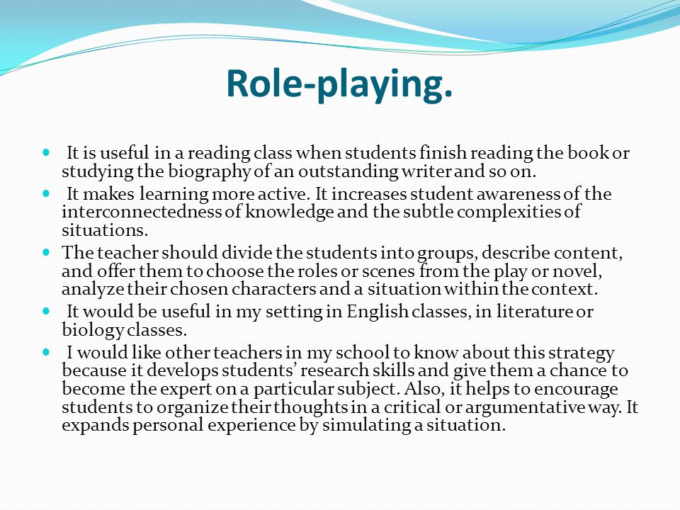 Role-playing. It is useful in a reading class when students finish reading the book or studying the biography of an outstanding writer and so on.