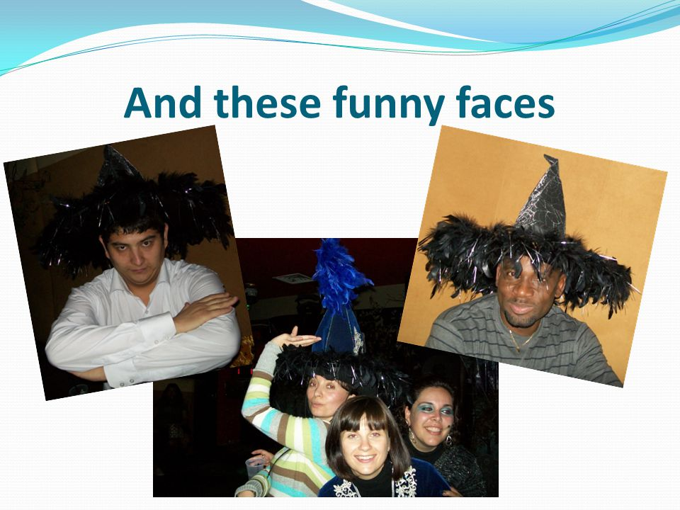 And these funny faces
